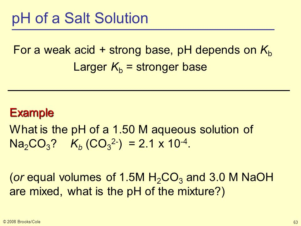 © 2008 Brooks/Cole 63 pH of a Salt Solution For a weak acid + strong base, pH depends on K b Larger K b = stronger base Example What is the pH of a 1.