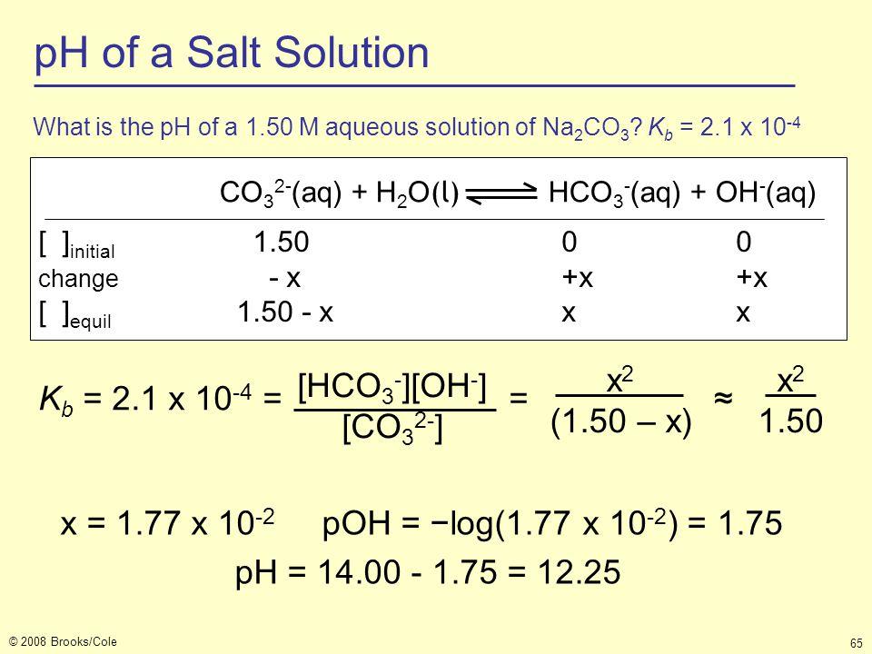 © 2008 Brooks/Cole 65 CO 3 2- (aq) + H 2 O (l) HCO 3 - (aq) + OH - (aq) [ ] initial 1.50 0 0 change - x +x +x [ ] equil 1.50 - x xx K b = 2.1 x 10 -4