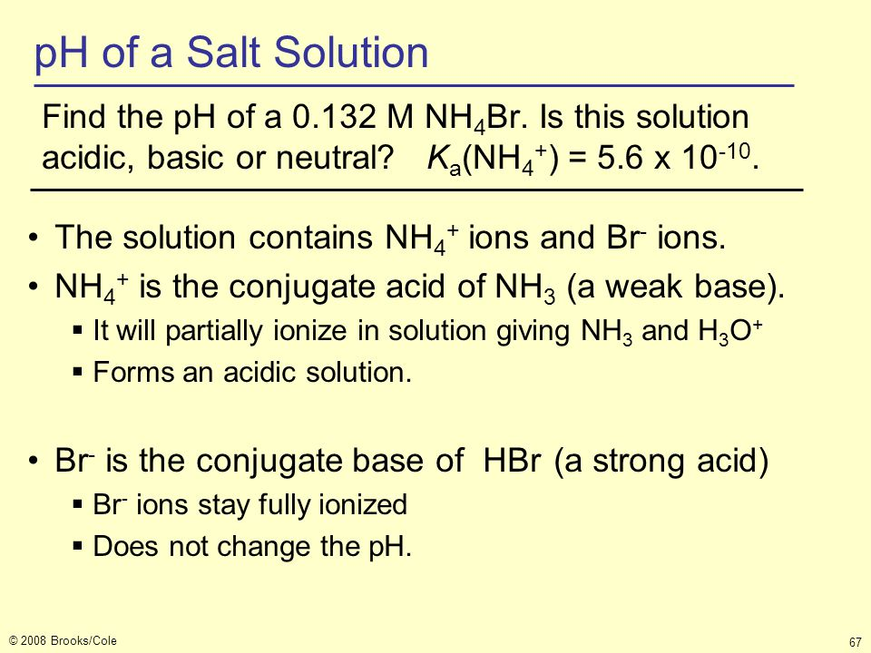 © 2008 Brooks/Cole 67 pH of a Salt Solution Find the pH of a 0.132 M NH 4 Br. Is this solution acidic, basic or neutral? K a (NH 4 + ) = 5.6 x 10 -10.