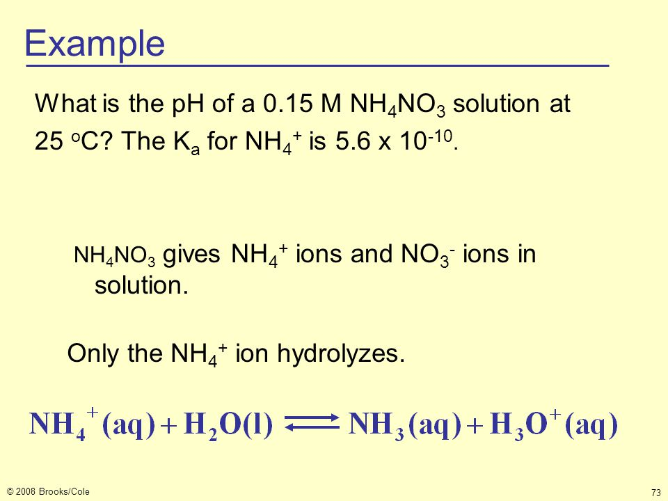 © 2008 Brooks/Cole 73 What is the pH of a 0.15 M NH 4 NO 3 solution at 25 o C? The K a for NH 4 + is 5.6 x 10 -10. Example NH 4 NO 3 gives NH 4 + ions