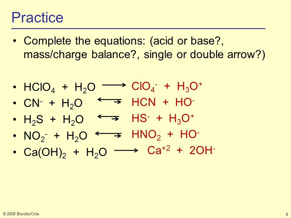 © 2008 Brooks/Cole 8 Practice Complete the equations: (acid or base?, mass/charge balance?, single or double arrow?) HClO 4 + H 2 O CN - + H 2 O H 2 S