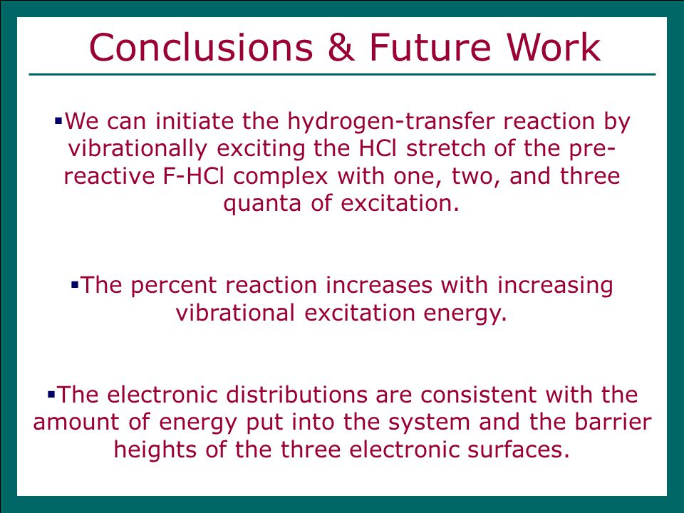 Conclusions & Future Work  We can initiate the hydrogen-transfer reaction by vibrationally exciting the HCl stretch of the pre- reactive F-HCl complex with one, two, and three quanta of excitation.