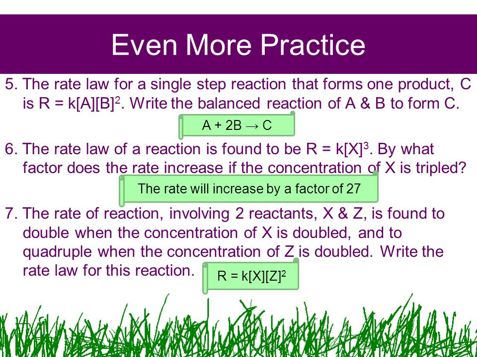 Even More Practice 5. The rate law for a single step reaction that forms one product, C is R = k[A][B] 2. Write the balanced reaction of A & B to form
