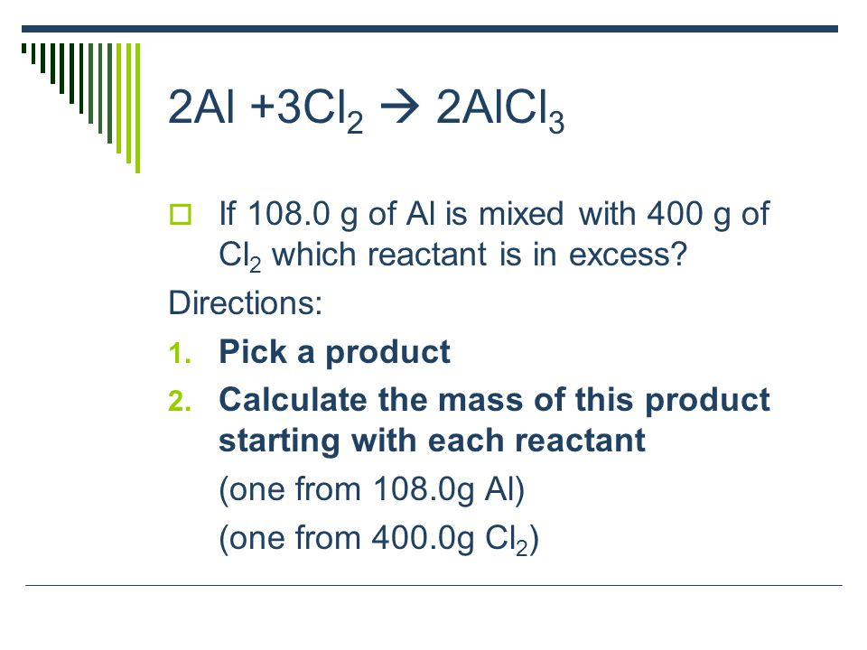 2Al +3Cl 2  2AlCl 3  If 108.0 g of Al is mixed with 400 g of Cl 2 which reactant is in excess? Directions: 1. Pick a product 2. Calculate the mass o