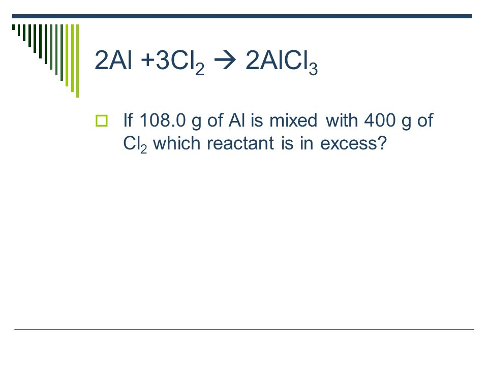 2Al +3Cl 2  2AlCl 3  If 108.0 g of Al is mixed with 400 g of Cl 2 which reactant is in excess?