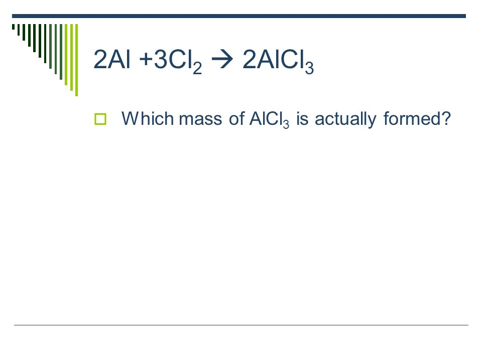 2Al +3Cl 2  2AlCl 3  Which mass of AlCl 3 is actually formed?