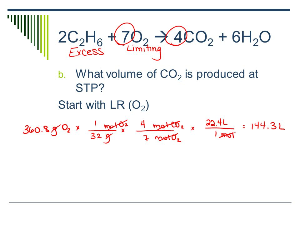 2C 2 H 6 + 7O 2  4CO 2 + 6H 2 O b. What volume of CO 2 is produced at STP? Start with LR (O 2 )