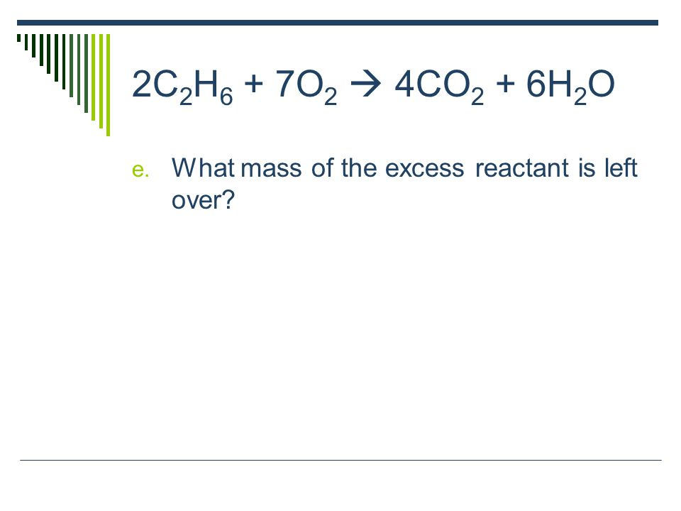 2C 2 H 6 + 7O 2  4CO 2 + 6H 2 O e. What mass of the excess reactant is left over?