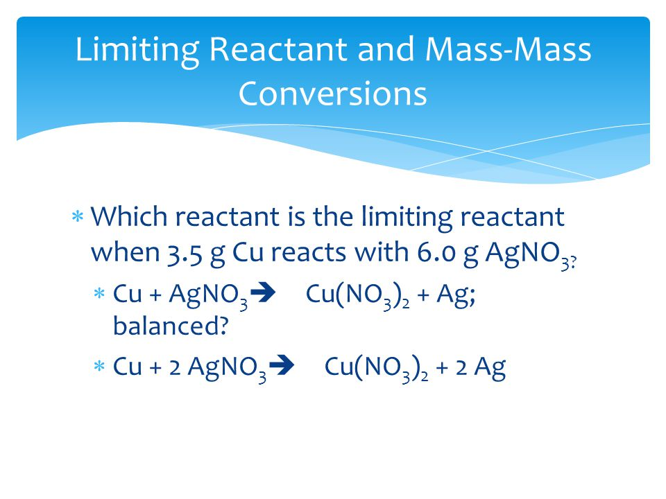  Which reactant is the limiting reactant when 3.5 g Cu reacts with 6.0 g AgNO 3.
