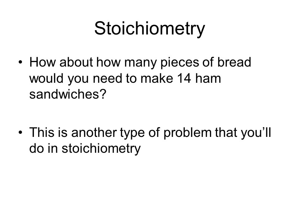 Stoichiometry If you had 4 slices of ham, 6 pieces of lettuce, and 7 slices of bread, how many ham sandwiches could you make.