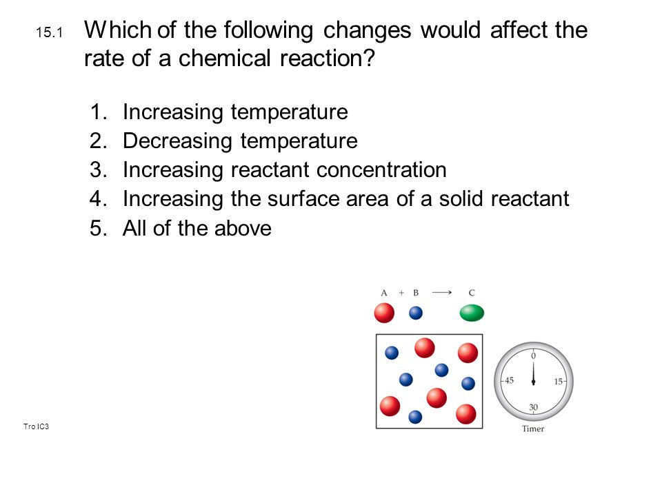Tro IC3 1.Increasing temperature 2.Decreasing temperature 3.Increasing reactant concentration 4.Increasing the surface area of a solid reactant 5.All of the above 15.1 Which of the following changes would affect the rate of a chemical reaction