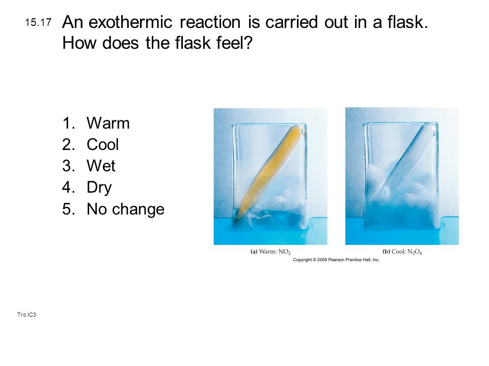 Tro IC3 1.Warm 2.Cool 3.Wet 4.Dry 5.No change 15.17 An exothermic reaction is carried out in a flask.