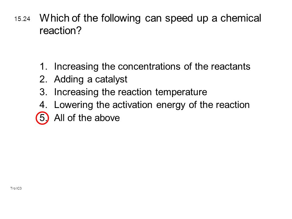 Tro IC3 1.Increasing the concentrations of the reactants 2.Adding a catalyst 3.Increasing the reaction temperature 4.Lowering the activation energy of the reaction 5.All of the above 15.24 Which of the following can speed up a chemical reaction