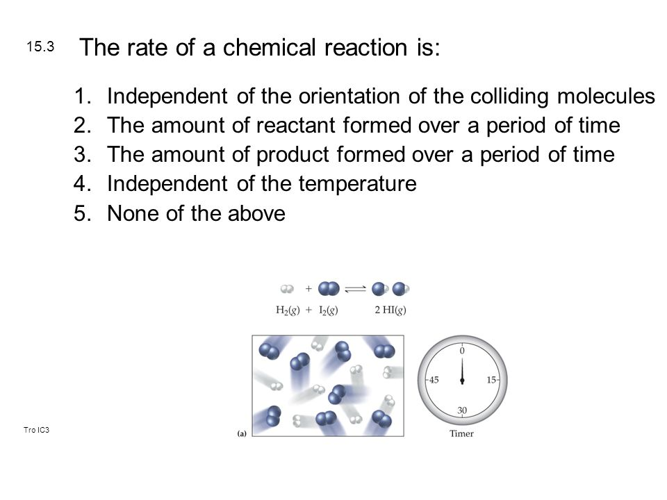 Tro IC3 1.Independent of the orientation of the colliding molecules 2.The amount of reactant formed over a period of time 3.The amount of product form