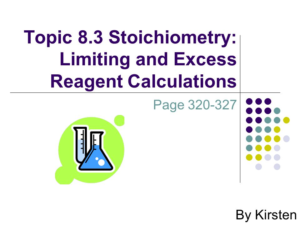 Topic 8.3 Stoichiometry: Limiting and Excess Reagent Calculations By Kirsten Page 320-327