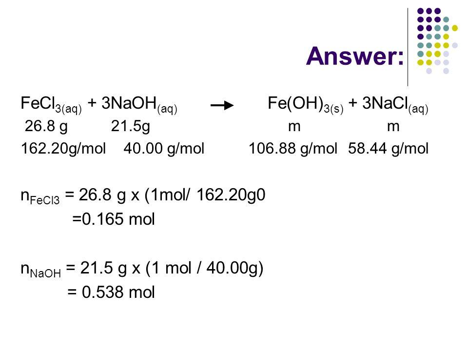 Answer: FeCl 3(aq) + 3NaOH (aq) Fe(OH) 3(s) + 3NaCl (aq) 26.8 g 21.5g m m 162.20g/mol 40.00 g/mol 106.88 g/mol 58.44 g/mol n FeCl3 = 26.8 g x (1mol/ 162.20g0 =0.165 mol n NaOH = 21.5 g x (1 mol / 40.00g) = 0.538 mol