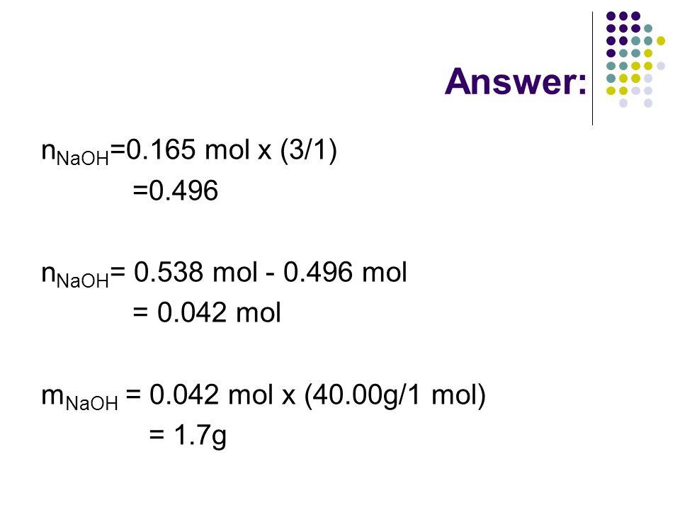 Answer: n NaOH =0.165 mol x (3/1) =0.496 n NaOH = 0.538 mol - 0.496 mol = 0.042 mol m NaOH = 0.042 mol x (40.00g/1 mol) = 1.7g