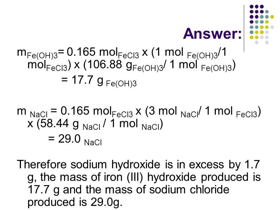 Answer: m Fe(OH)3 = 0.165 mol FeCl3 x (1 mol Fe(OH)3 /1 mol FeCl3 ) x (106.88 g Fe(OH)3 / 1 mol Fe(OH)3 ) = 17.7 g Fe(OH)3 m NaCl = 0.165 mol FeCl3 x (3 mol NaCl / 1 mol FeCl3 ) x (58.44 g NaCl / 1 mol NaCl ) = 29.0 NaCl Therefore sodium hydroxide is in excess by 1.7 g, the mass of iron (III) hydroxide produced is 17.7 g and the mass of sodium chloride produced is 29.0g.