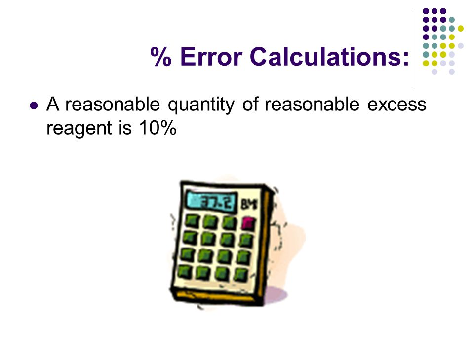 % Error Calculations: A reasonable quantity of reasonable excess reagent is 10%