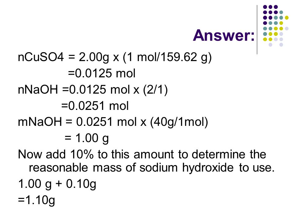 Answer: nCuSO4 = 2.00g x (1 mol/159.62 g) =0.0125 mol nNaOH =0.0125 mol x (2/1) =0.0251 mol mNaOH = 0.0251 mol x (40g/1mol) = 1.00 g Now add 10% to this amount to determine the reasonable mass of sodium hydroxide to use.