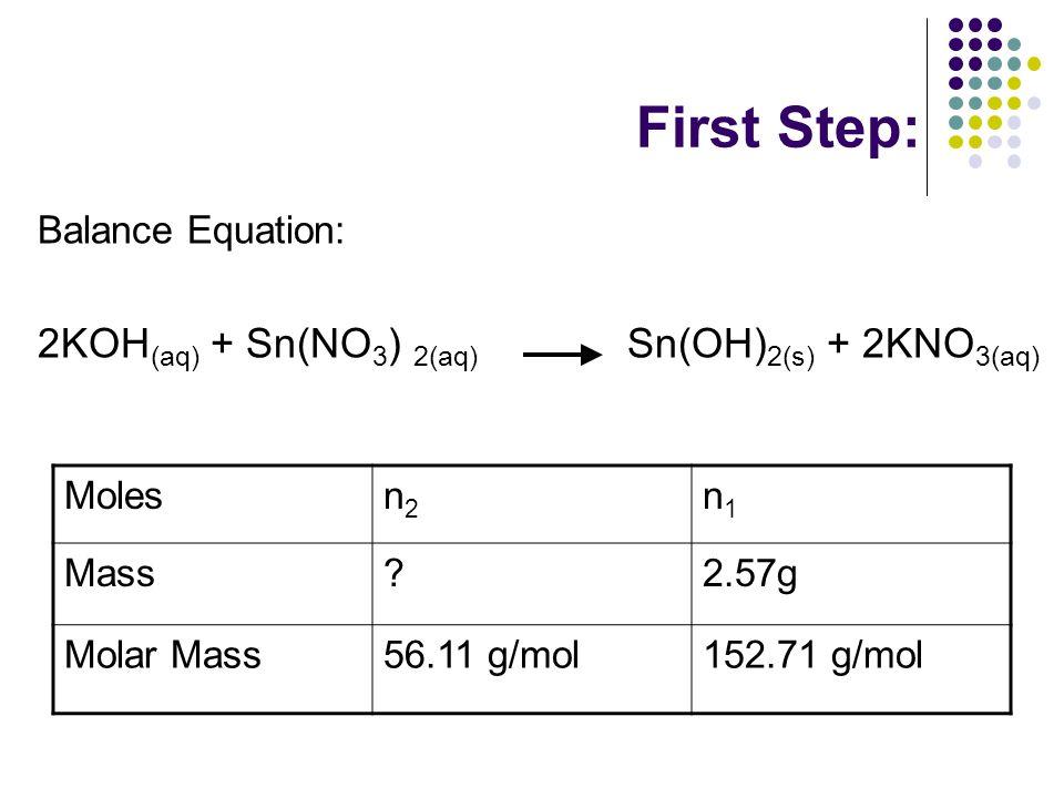 First Step: Balance Equation: 2KOH (aq) + Sn(NO 3 ) 2(aq) Sn(OH) 2(s) + 2KNO 3(aq) Molesn2n2 n1n1 Mass 2.57g Molar Mass56.11 g/mol152.71 g/mol