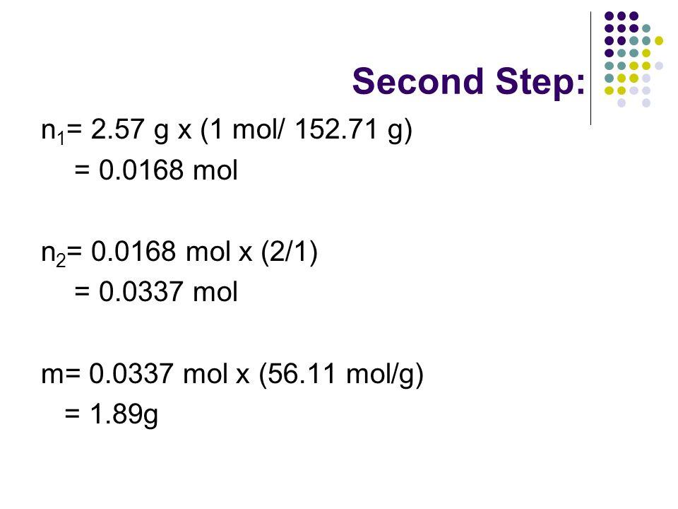 Second Step: n 1 = 2.57 g x (1 mol/ 152.71 g) = 0.0168 mol n 2 = 0.0168 mol x (2/1) = 0.0337 mol m= 0.0337 mol x (56.11 mol/g) = 1.89g
