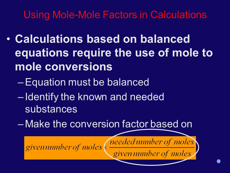 Using Mole-Mole Factors in Calculations Calculations based on balanced equations require the use of mole to mole conversions –Equation must be balance