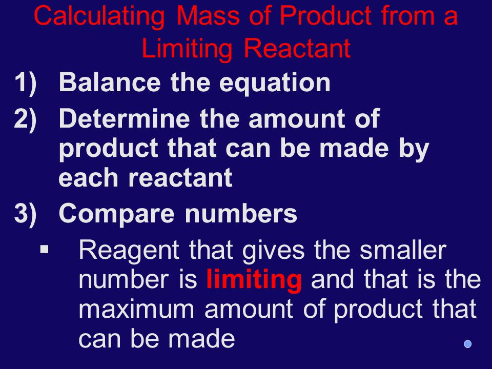 Calculating Mass of Product from a Limiting Reactant 1)Balance the equation 2)Determine the amount of product that can be made by each reactant 3)Comp