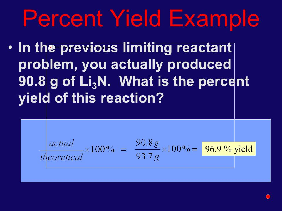 Percent Yield Example In the previous limiting reactant problem, you actually produced 90.8 g of Li 3 N. What is the percent yield of this reaction? 9