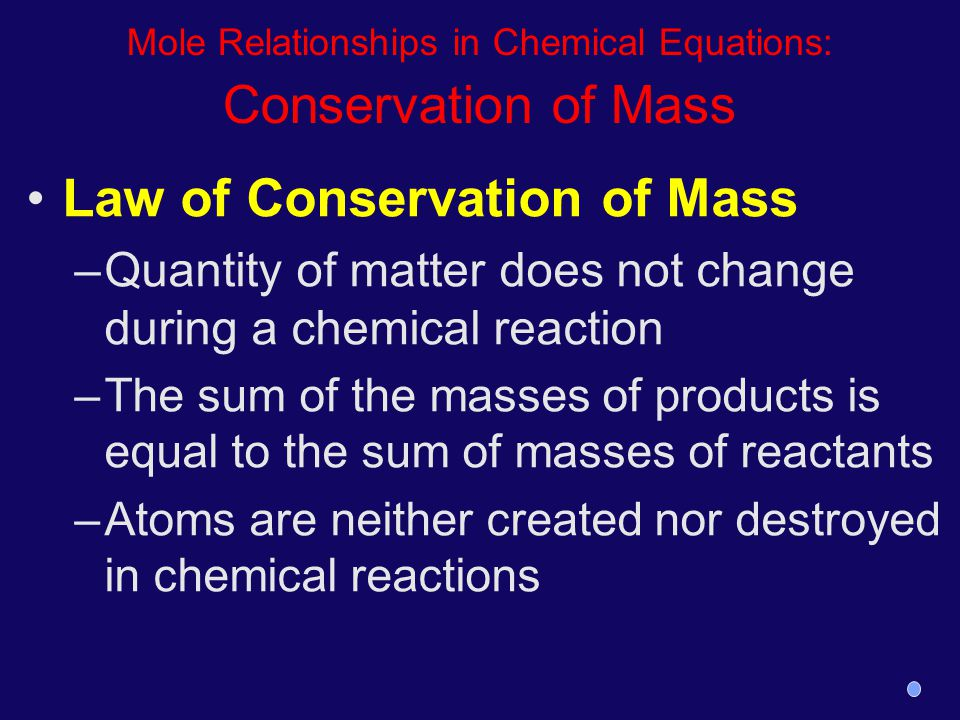 Mole Relationships in Chemical Equations: Conservation of Mass Law of Conservation of Mass –Quantity of matter does not change during a chemical react