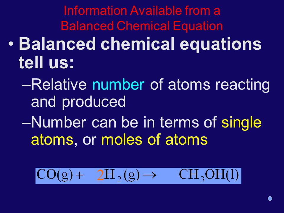 Information Available from a Balanced Chemical Equation Balanced chemical equations tell us: –Relative number of atoms reacting and produced –Number c