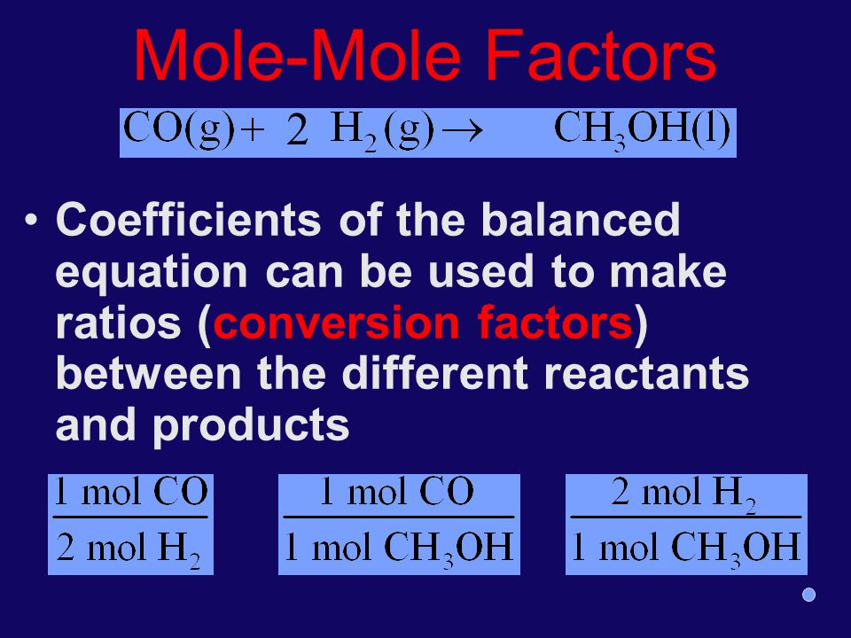 Mole-Mole Factors Coefficients of the balanced equation can be used to make ratios (conversion factors) between the different reactants and products 2