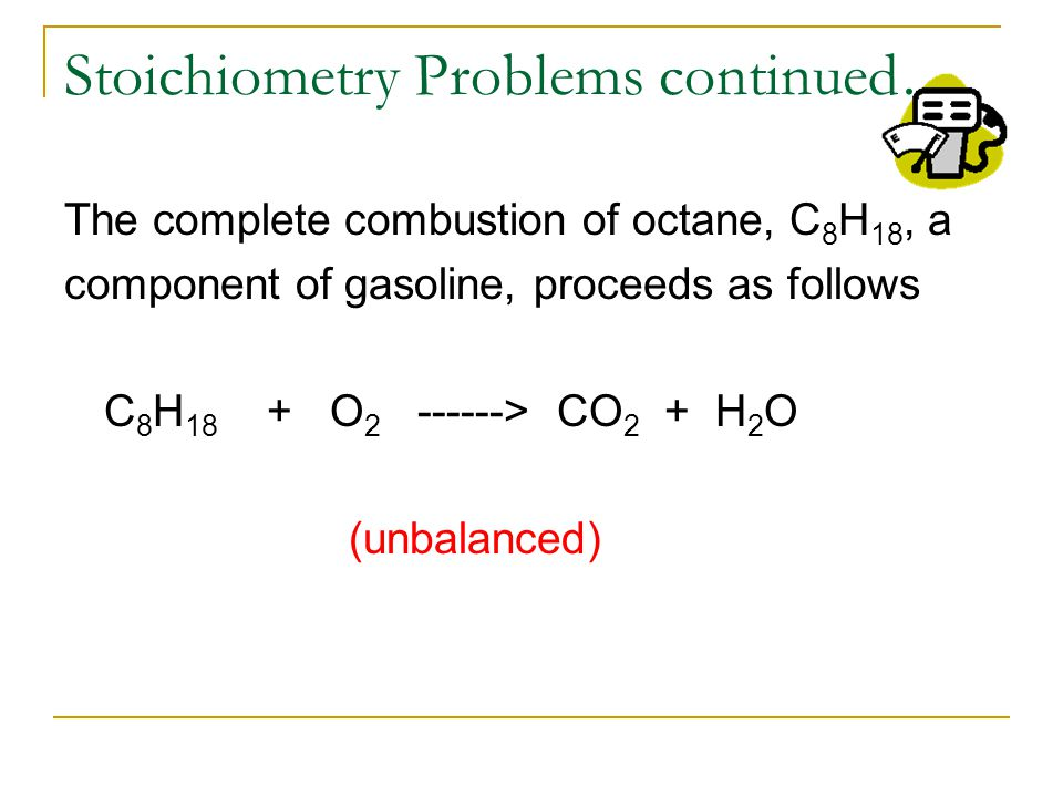 Stoichiometry Problems continued… The complete combustion of octane, C 8 H 18, a component of gasoline, proceeds as follows 2C 8 H 18 + 25O 2 ------> 16CO 2 + 18H 2 O