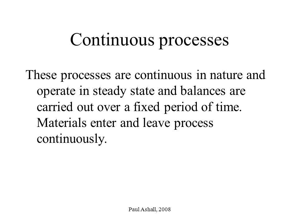Paul Ashall, 2008 Continuous processes These processes are continuous in nature and operate in steady state and balances are carried out over a fixed period of time.