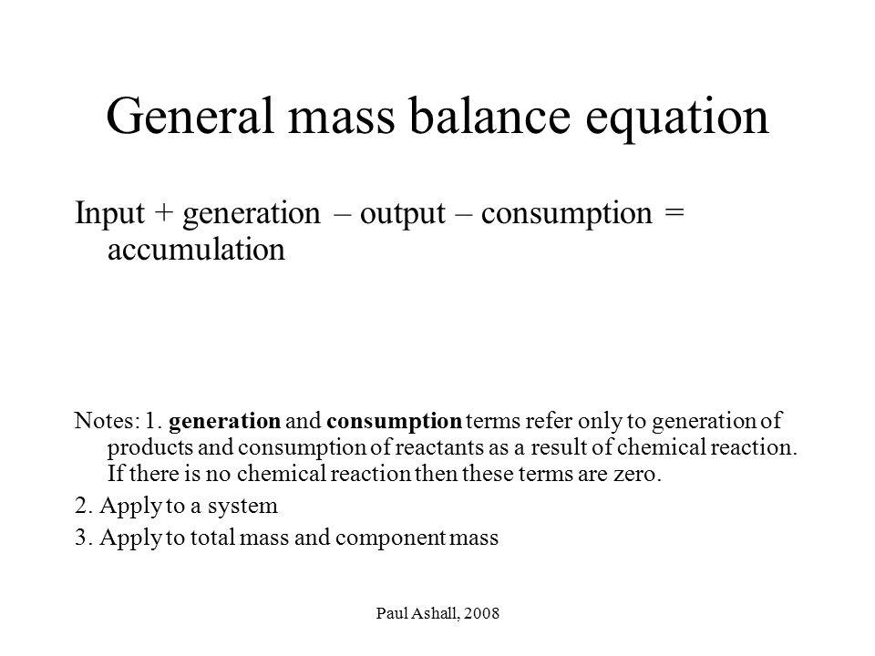 Paul Ashall, 2008 General mass balance equation Input + generation – output – consumption = accumulation Notes: 1.