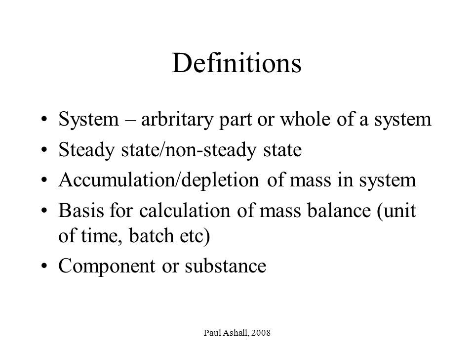 Paul Ashall, 2008 Definitions System – arbritary part or whole of a system Steady state/non-steady state Accumulation/depletion of mass in system Basis for calculation of mass balance (unit of time, batch etc) Component or substance