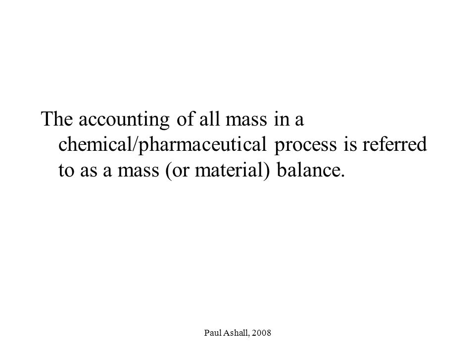 Paul Ashall, 2008 The accounting of all mass in a chemical/pharmaceutical process is referred to as a mass (or material) balance.