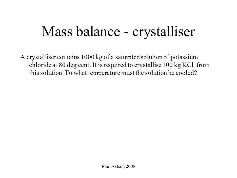 Paul Ashall, 2008 Mass balance - crystalliser A crystalliser contains 1000 kg of a saturated solution of potassium chloride at 80 deg cent.