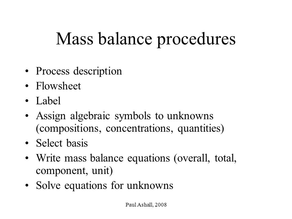 Paul Ashall, 2008 Mass balance procedures Process description Flowsheet Label Assign algebraic symbols to unknowns (compositions, concentrations, quantities) Select basis Write mass balance equations (overall, total, component, unit) Solve equations for unknowns