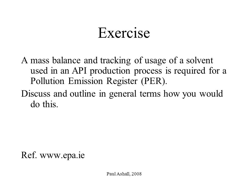 Paul Ashall, 2008 Exercise A mass balance and tracking of usage of a solvent used in an API production process is required for a Pollution Emission Register (PER).