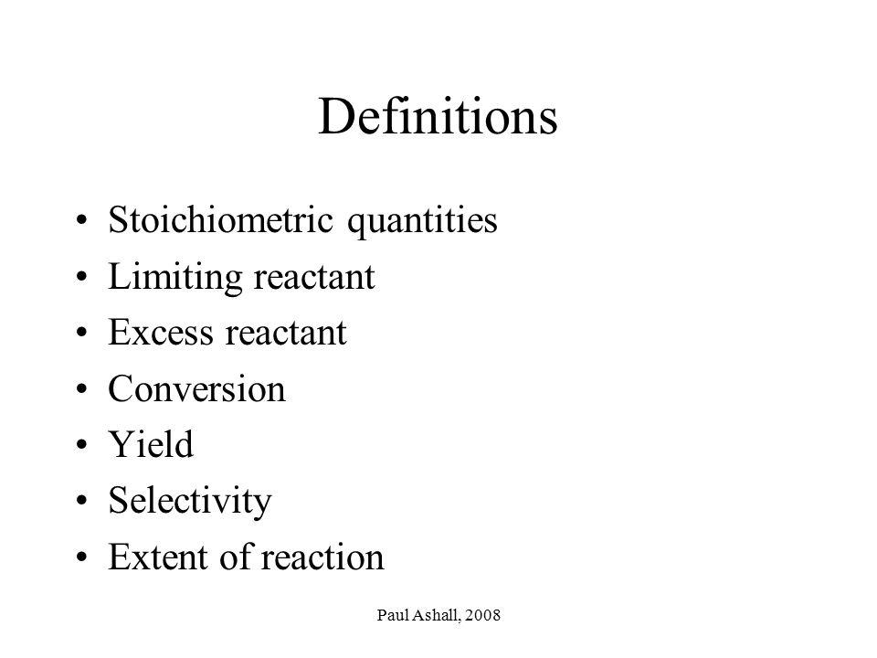 Paul Ashall, 2008 Definitions Stoichiometric quantities Limiting reactant Excess reactant Conversion Yield Selectivity Extent of reaction