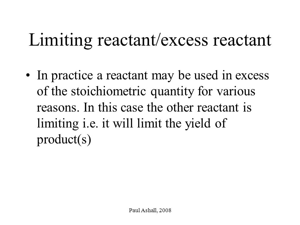 Paul Ashall, 2008 Limiting reactant/excess reactant In practice a reactant may be used in excess of the stoichiometric quantity for various reasons.