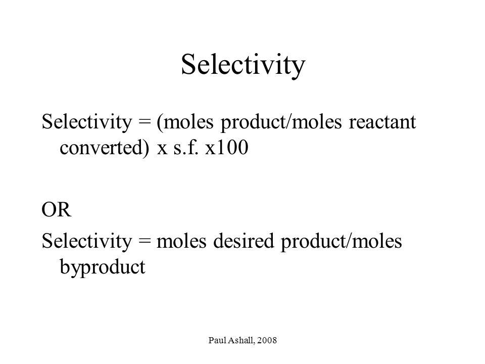 Paul Ashall, 2008 Selectivity Selectivity = (moles product/moles reactant converted) x s.f.