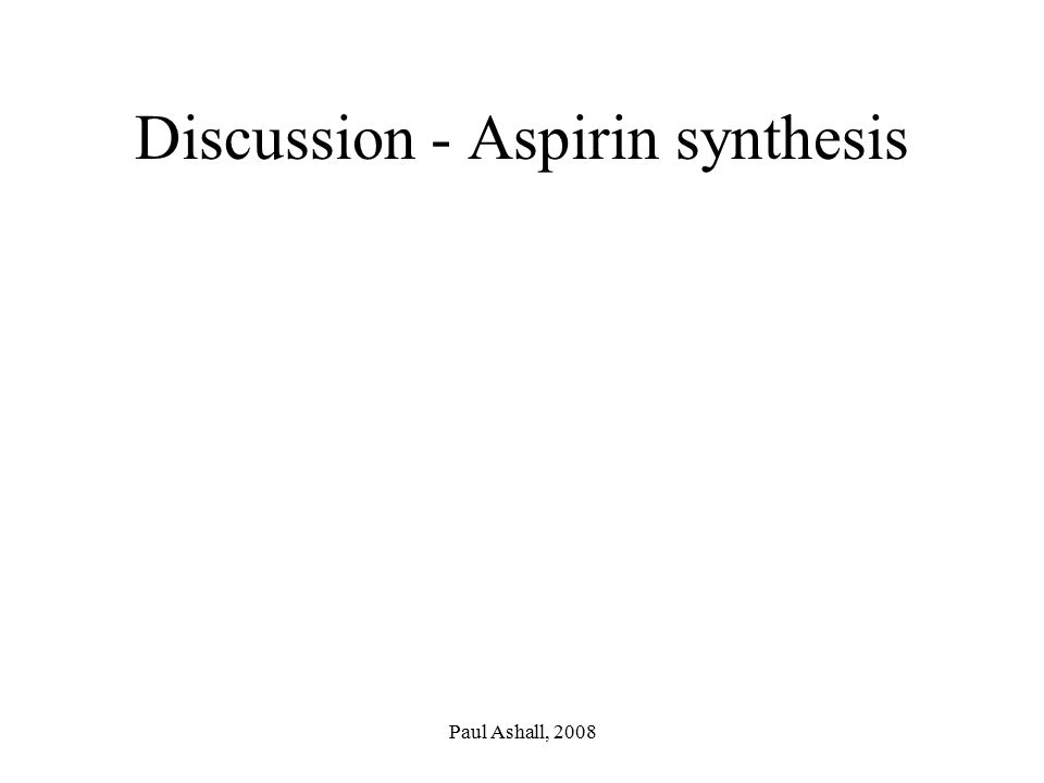Paul Ashall, 2008 Discussion - Aspirin synthesis