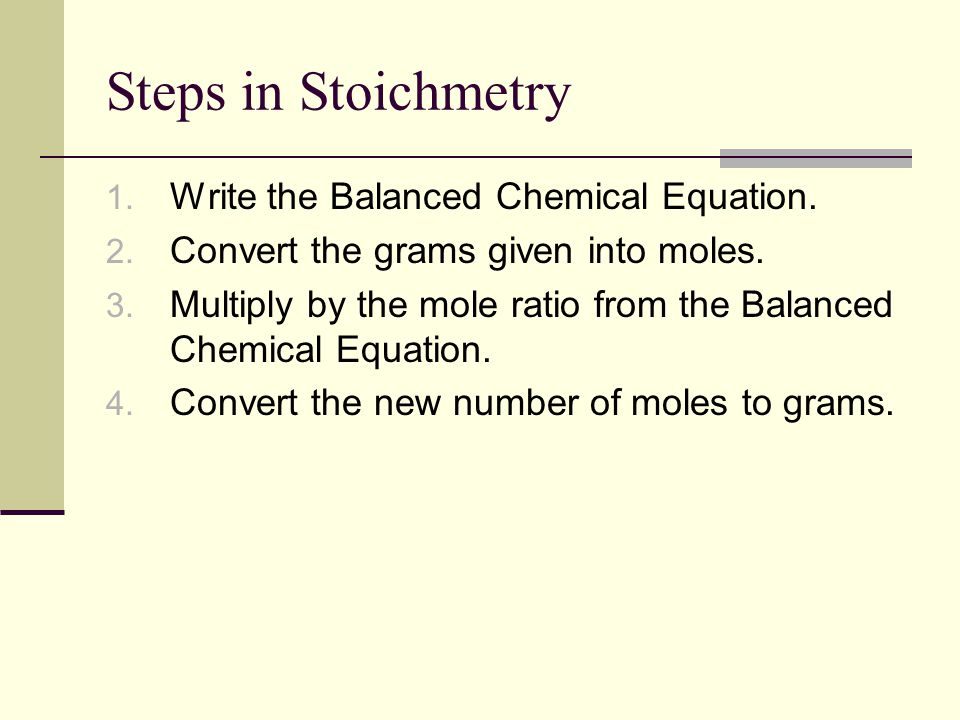 Steps in Stoichmetry 1. Write the Balanced Chemical Equation. 2. Convert the grams given into moles. 3. Multiply by the mole ratio from the Balanced C