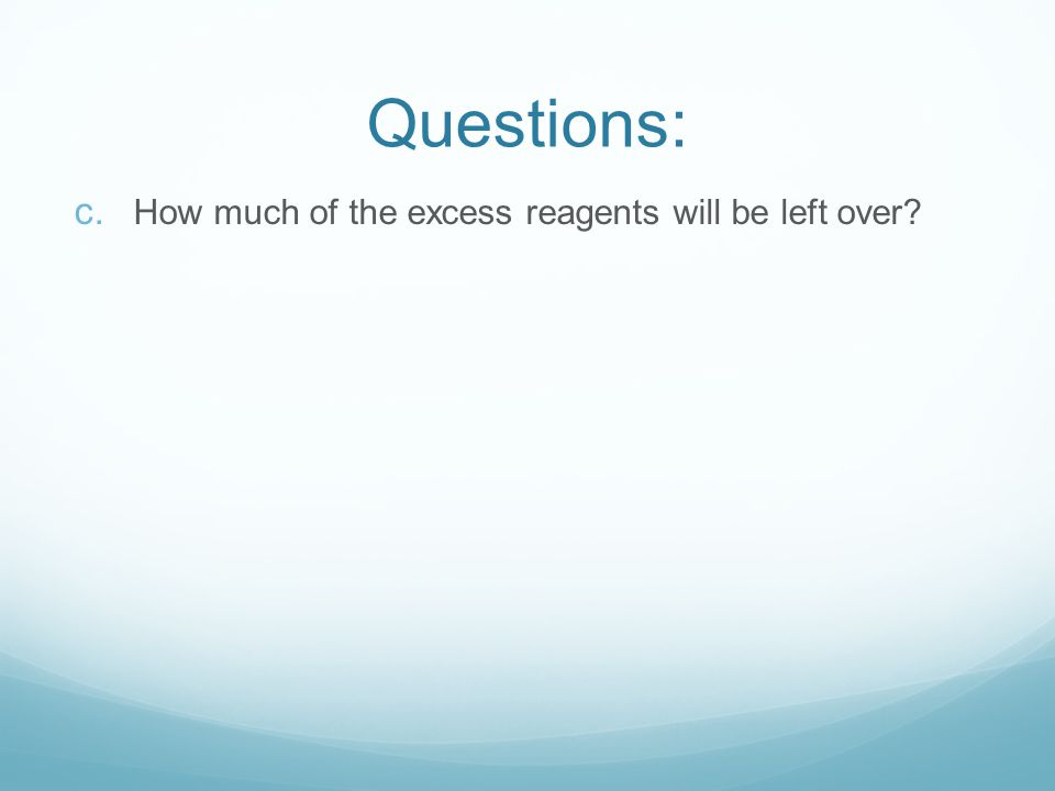 c. How much of the excess reagents will be left over? Questions: