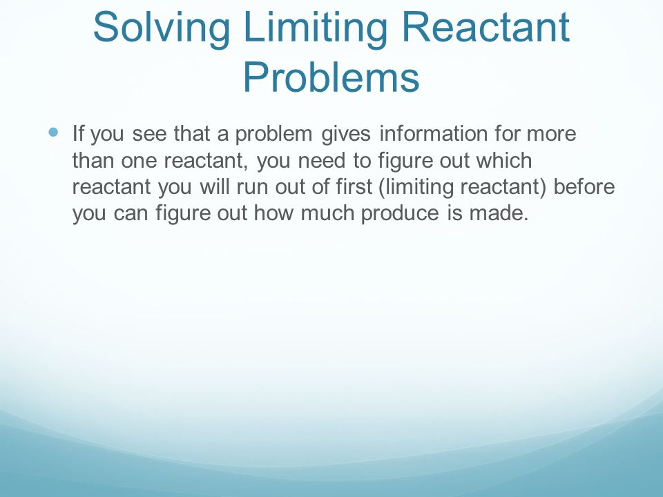 Solving Limiting Reactant Problems If you see that a problem gives information for more than one reactant, you need to figure out which reactant you w