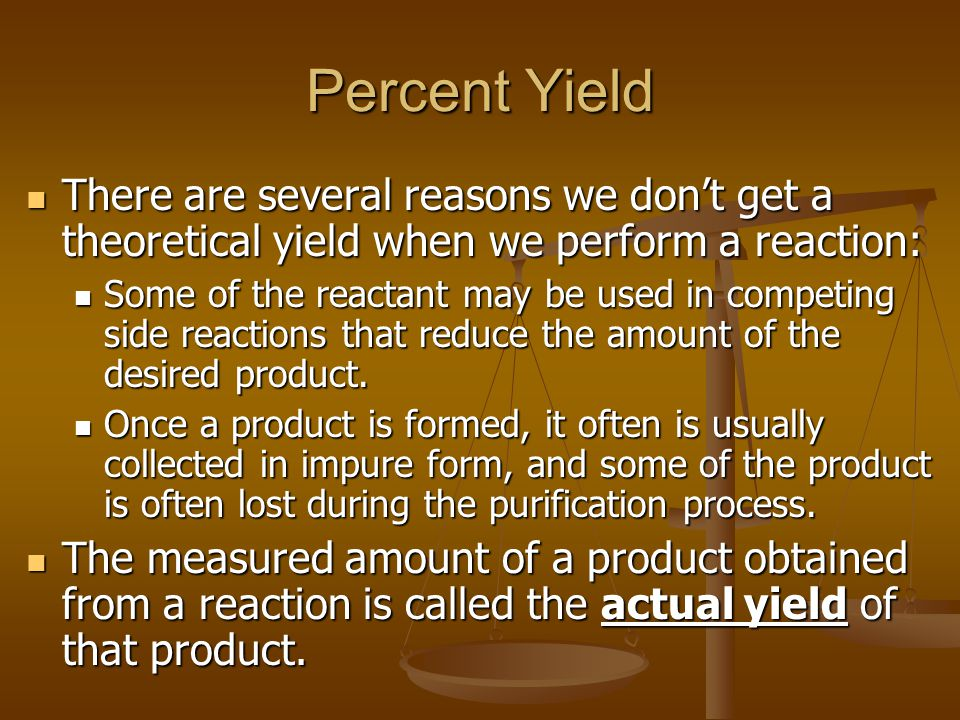 Percent Yield There are several reasons we don't get a theoretical yield when we perform a reaction: There are several reasons we don't get a theoretical yield when we perform a reaction: Some of the reactant may be used in competing side reactions that reduce the amount of the desired product.