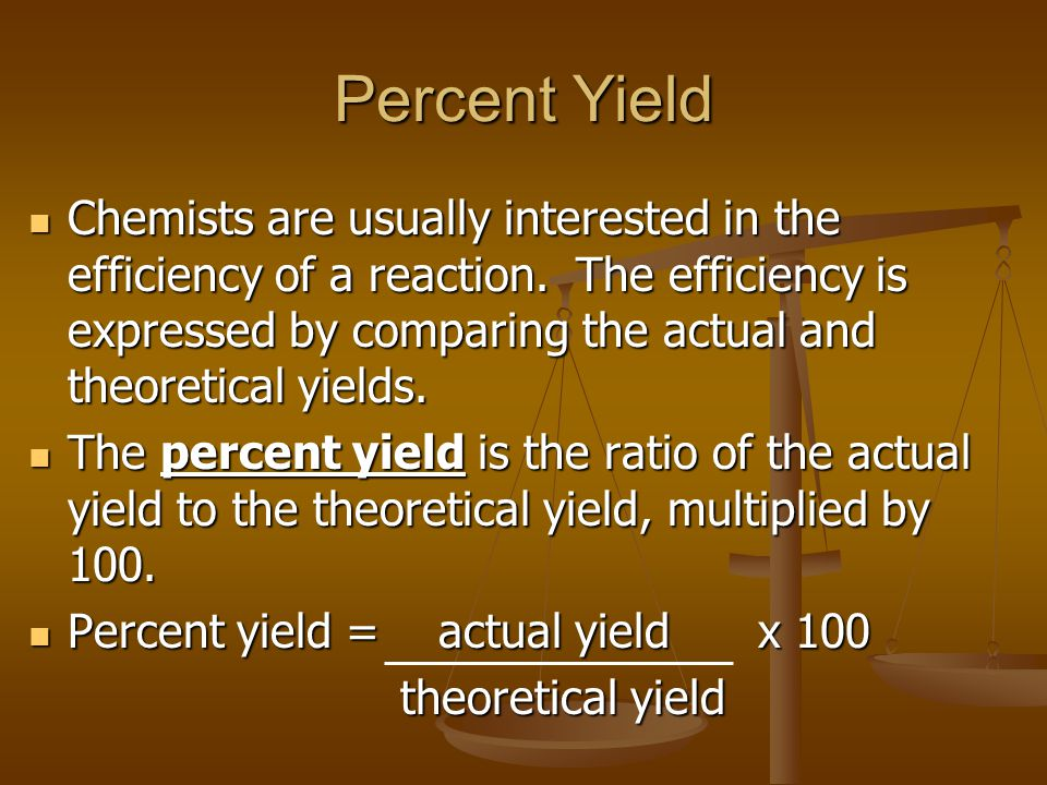 Percent Yield Chemists are usually interested in the efficiency of a reaction. The efficiency is expressed by comparing the actual and theoretical yie
