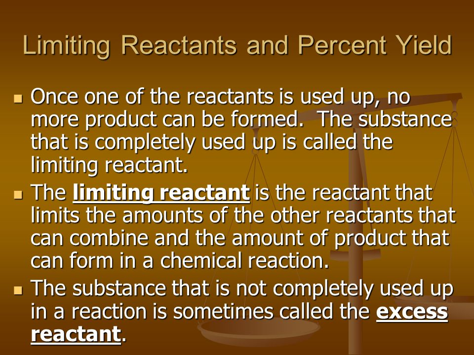 Limiting Reactants and Percent Yield Once one of the reactants is used up, no more product can be formed. The substance that is completely used up is